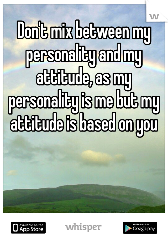 Don't mix between my personality and my attitude, as my personality is me but my attitude is based on you
