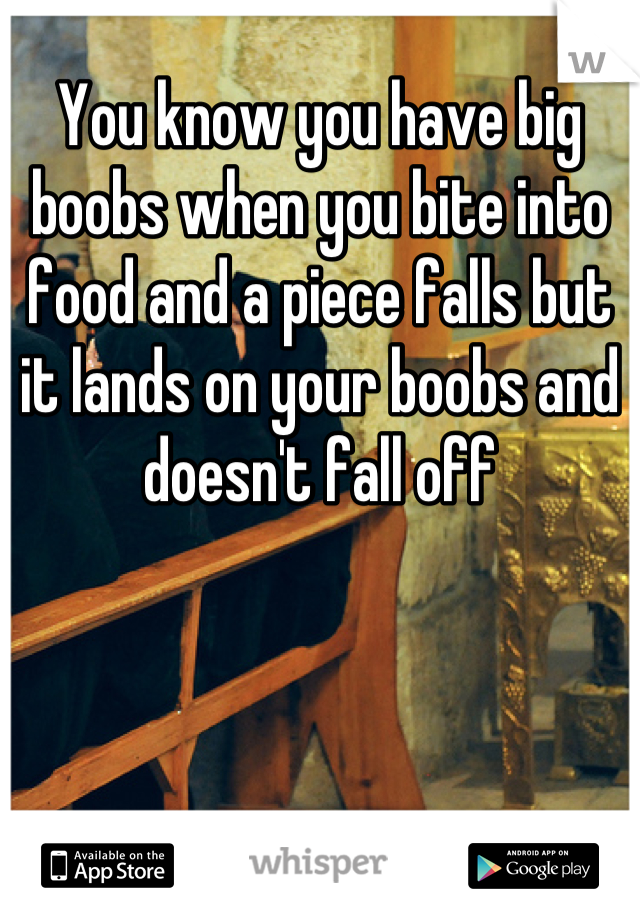 You know you have big boobs when you bite into food and a piece falls but it lands on your boobs and doesn't fall off