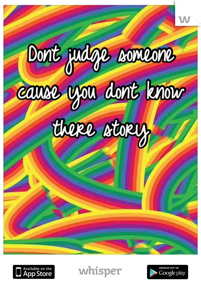 Dont judge someone cause you dont know there story