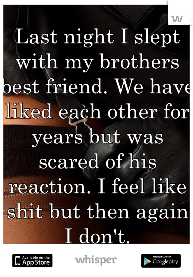 Last night I slept with my brothers best friend. We have liked each other for years but was scared of his reaction. I feel like shit but then again I don't.