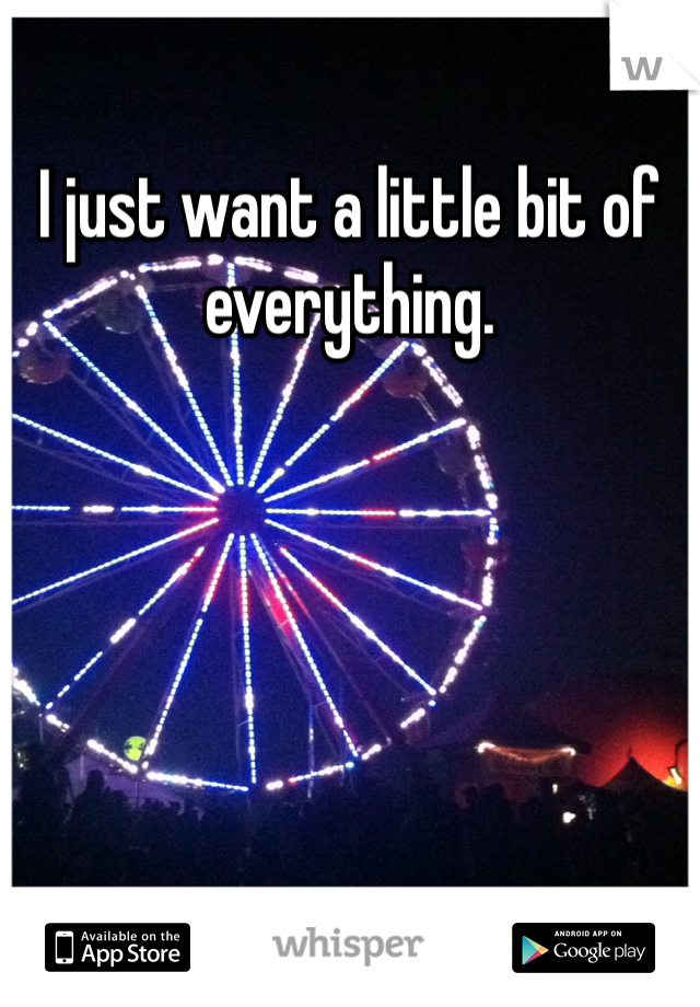 I just want a little bit of everything.