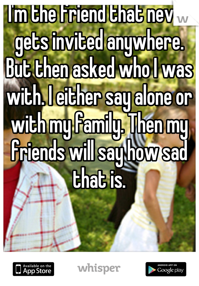 I'm the friend that never gets invited anywhere. But then asked who I was with. I either say alone or with my family. Then my friends will say how sad that is.