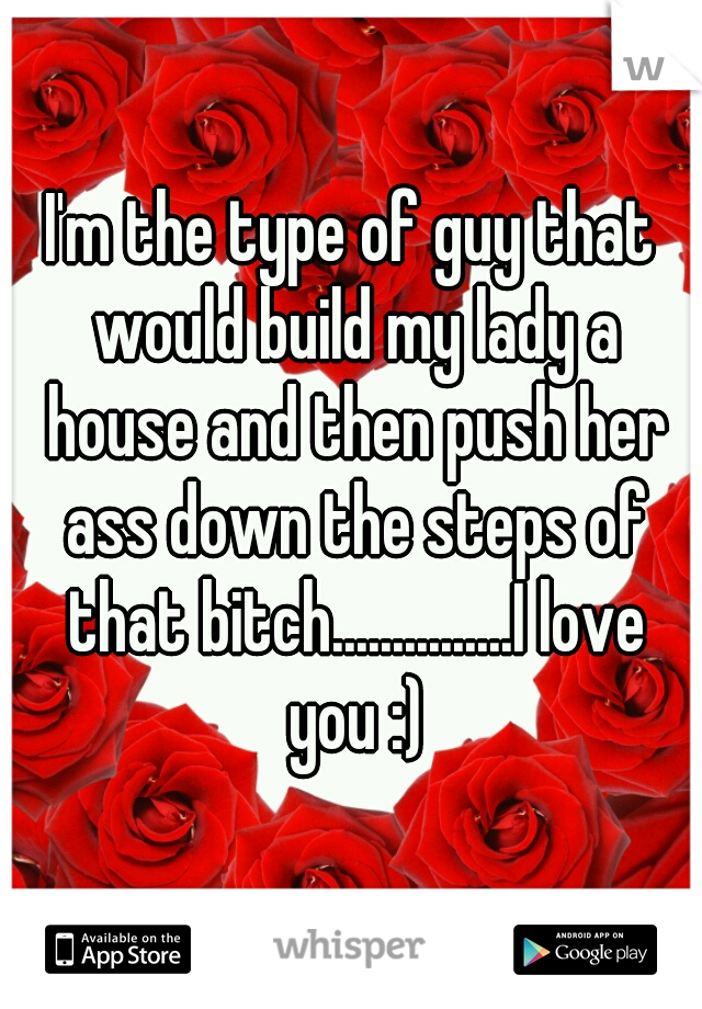 I'm the type of guy that would build my lady a house and then push her ass down the steps of that bitch...............I love you :)