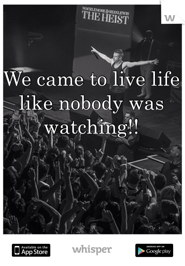 We came to live life like nobody was watching!!