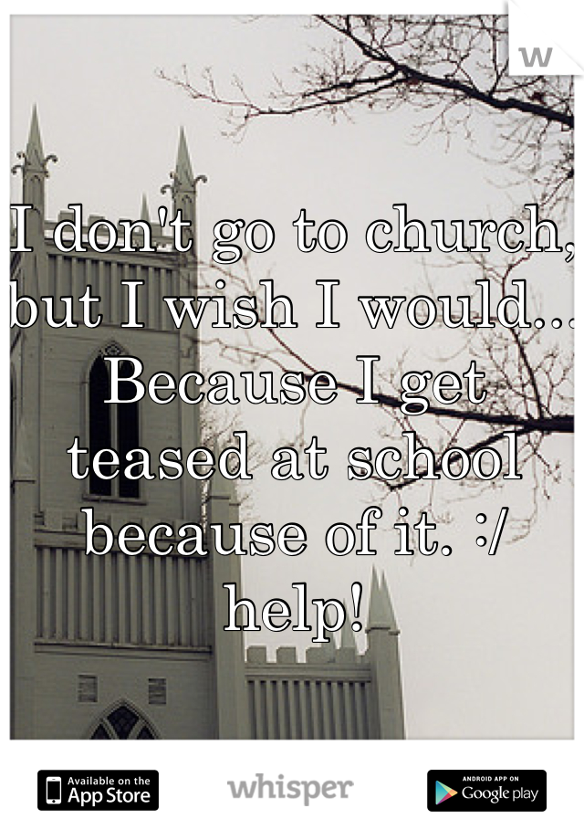 I don't go to church, but I wish I would... Because I get teased at school because of it. :/ help!