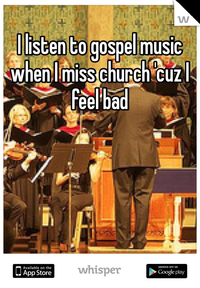 I listen to gospel music when I miss church 'cuz I feel bad