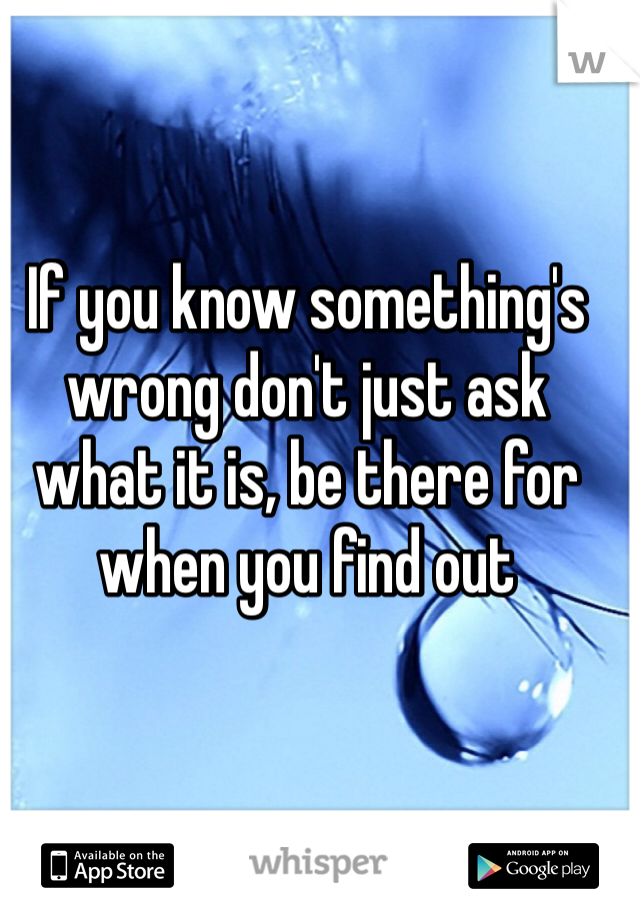 If you know something's wrong don't just ask what it is, be there for when you find out