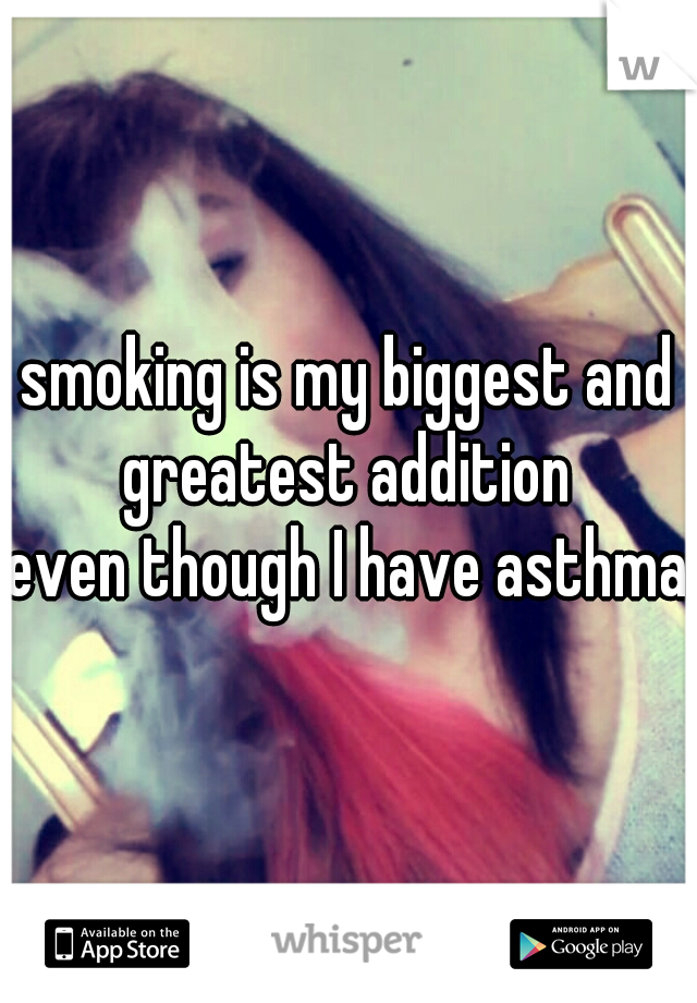 smoking is my biggest and greatest addition  even though I have asthma