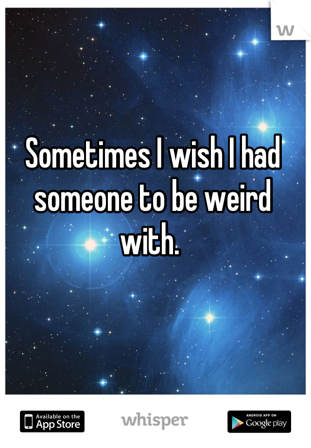 Sometimes I wish I had someone to be weird with.