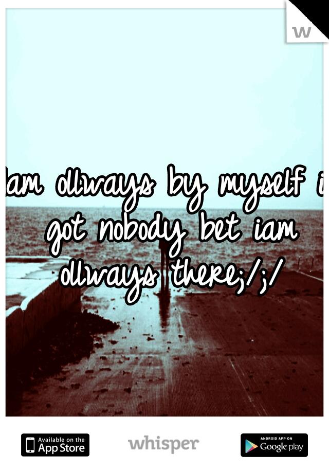Iam ollways by myself i got nobody bet iam ollways there;/;/