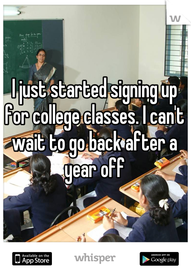 I just started signing up for college classes. I can't wait to go back after a year off