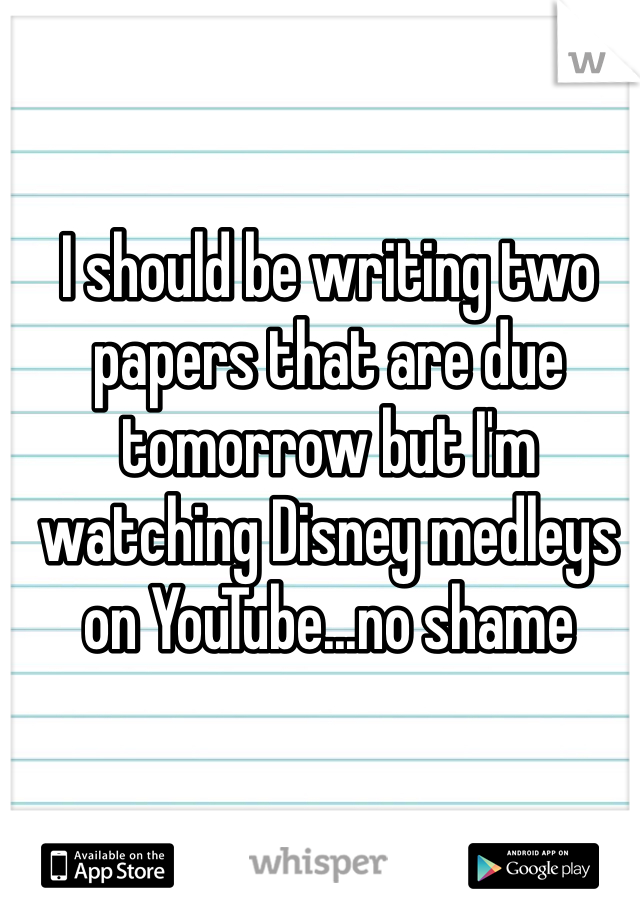 I should be writing two papers that are due tomorrow but I'm watching Disney medleys on YouTube...no shame