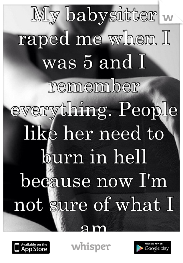 My babysitter raped me when I was 5 and I remember everything. People like her need to burn in hell because now I'm not sure of what I am