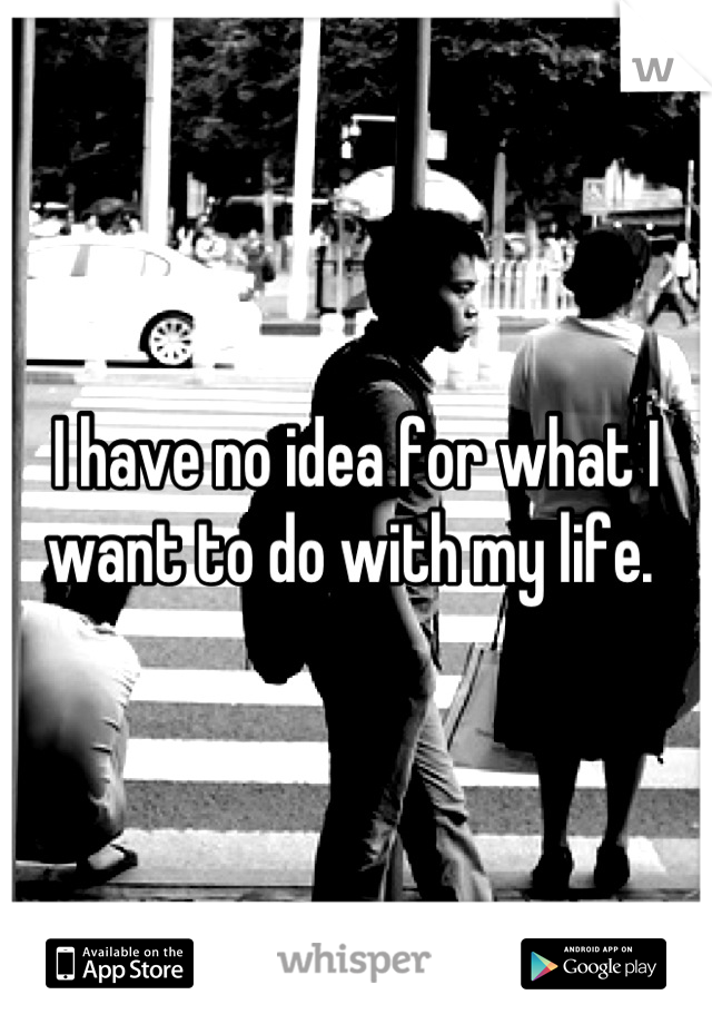 I have no idea for what I want to do with my life.