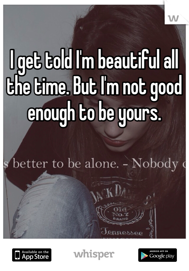 I get told I'm beautiful all the time. But I'm not good enough to be yours.