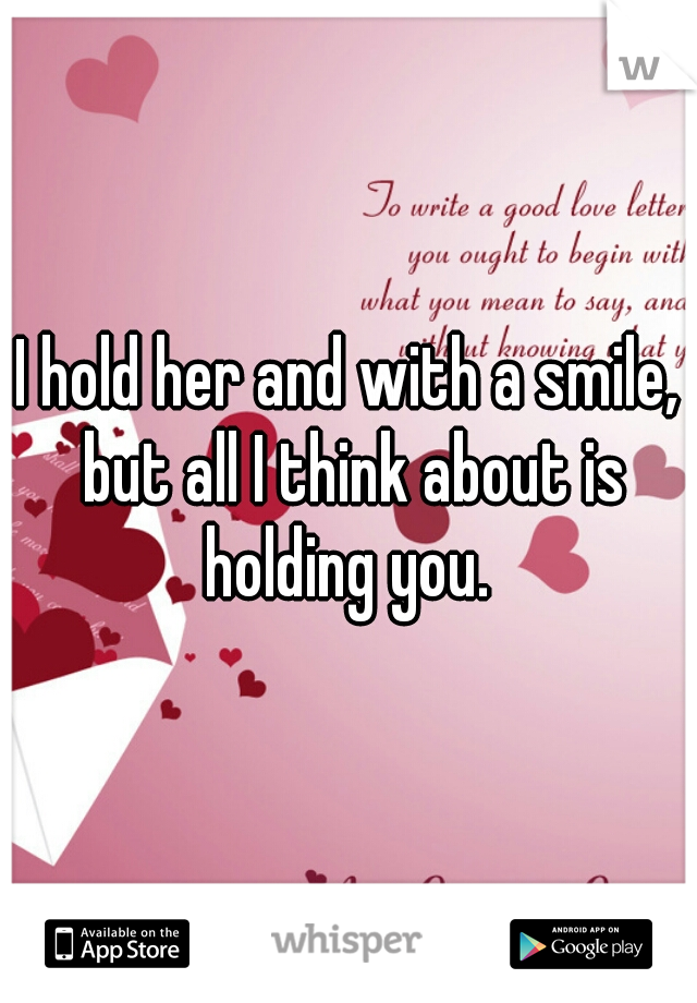 I hold her and with a smile, but all I think about is holding you.