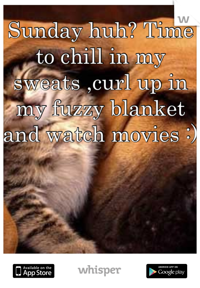 Sunday huh? Time to chill in my sweats ,curl up in my fuzzy blanket and watch movies :)