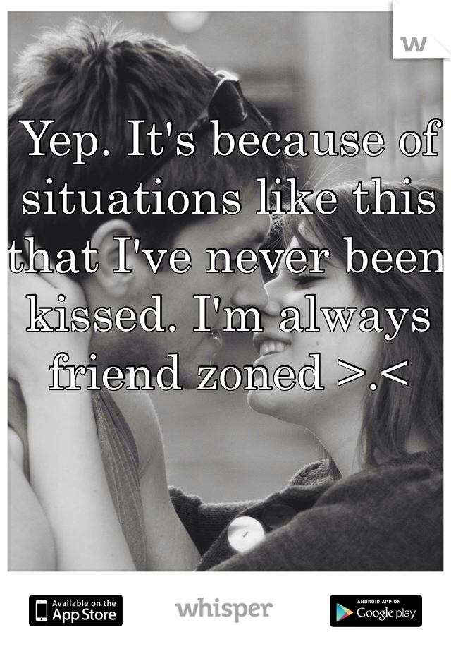 Yep. It's because of situations like this that I've never been kissed. I'm always friend zoned >.<