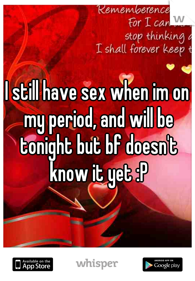 I still have sex when im on my period, and will be tonight but bf doesn't know it yet :P