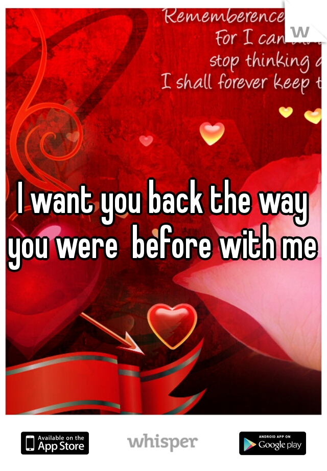 I want you back the way you were  before with me