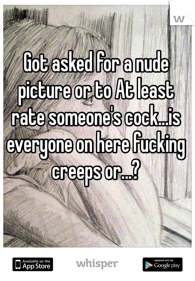 Got asked for a nude picture or to At least rate someone's cock...is everyone on here fucking creeps or...?