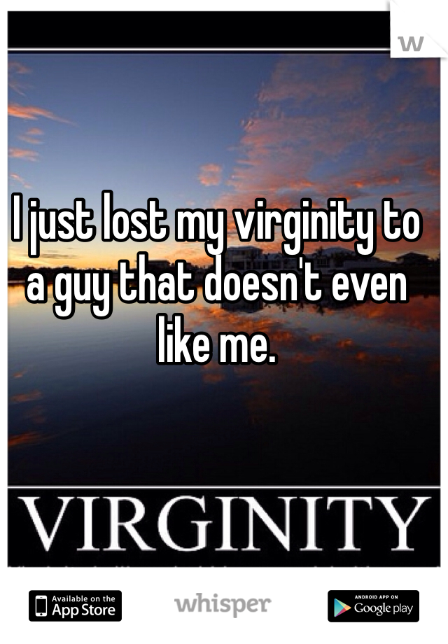 I just lost my virginity to a guy that doesn't even like me.