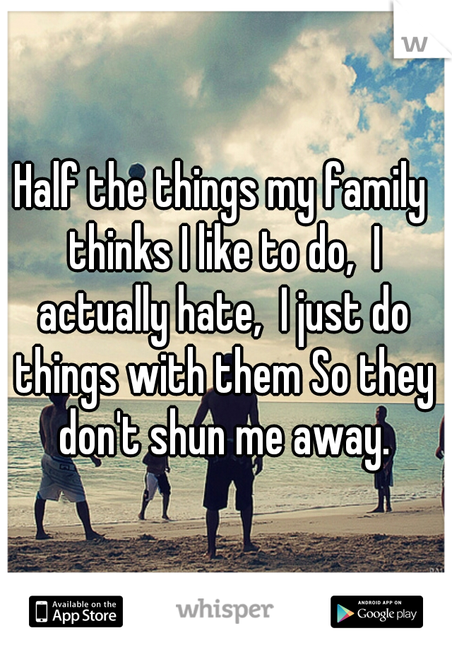 Half the things my family thinks I like to do,  I actually hate,  I just do things with them So they don't shun me away.