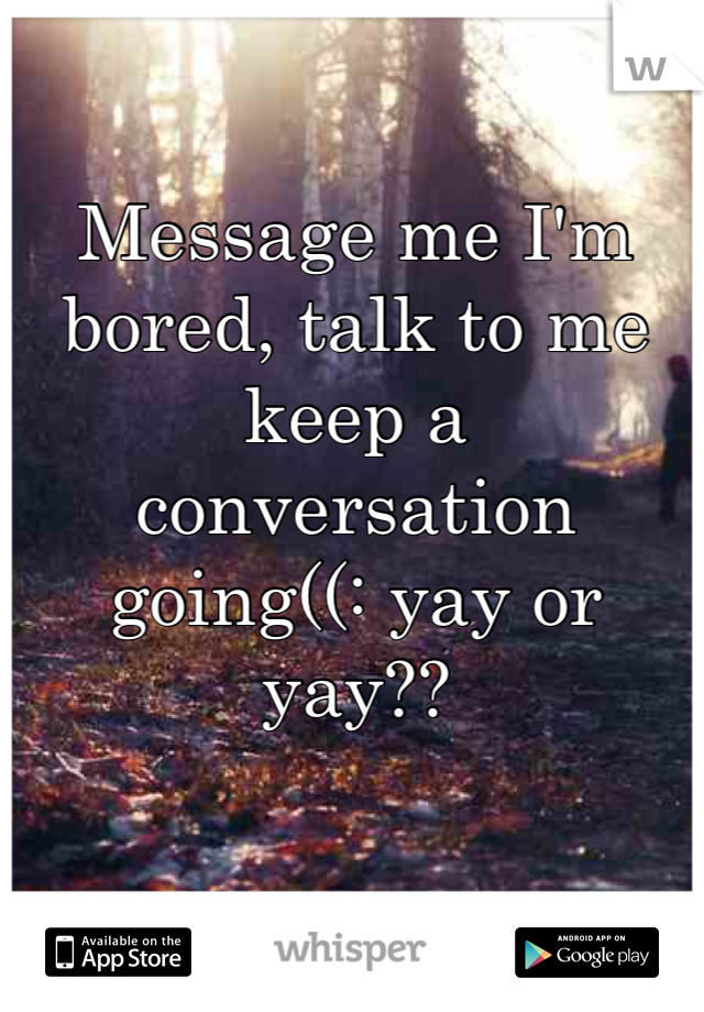 Message me I'm bored, talk to me keep a conversation going((: yay or yay??