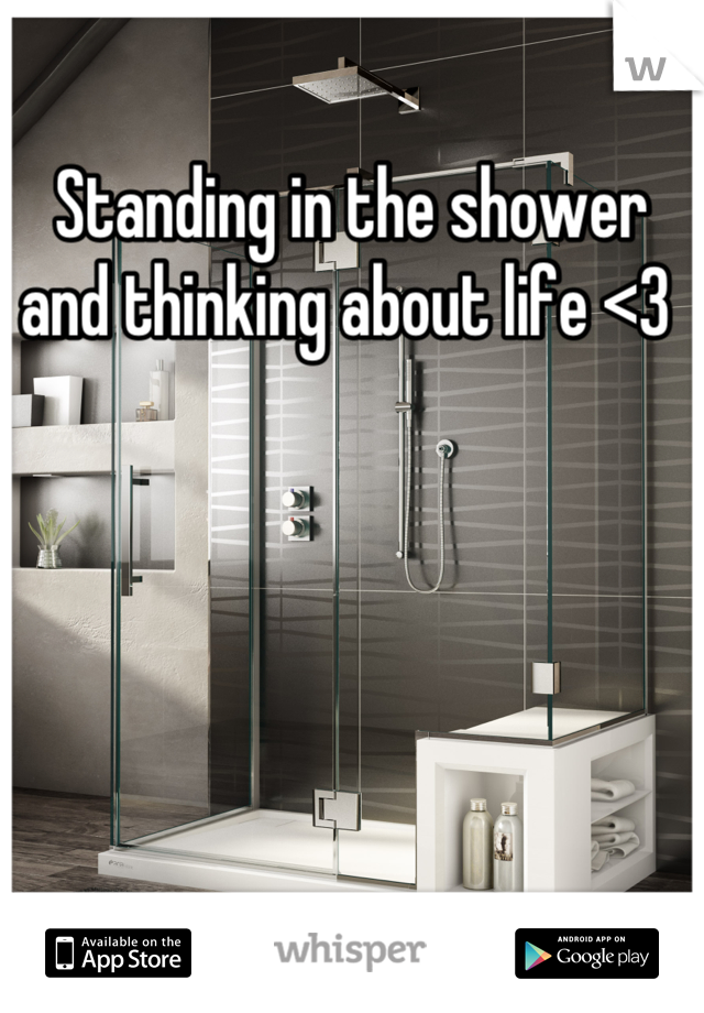 Standing in the shower and thinking about life <3