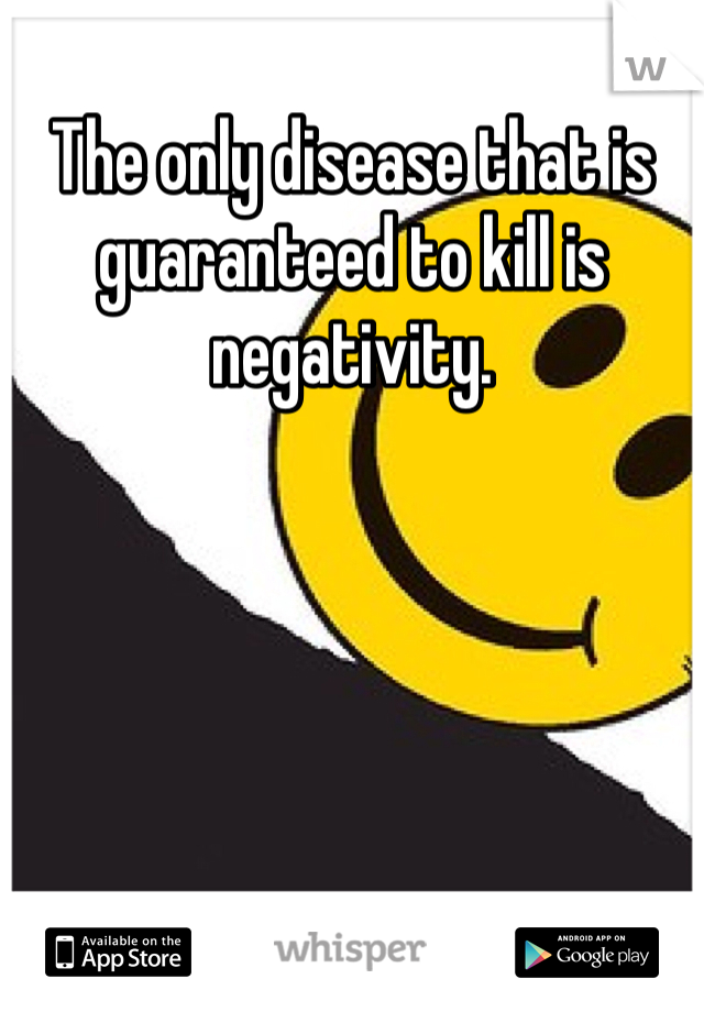 The only disease that is guaranteed to kill is negativity.
