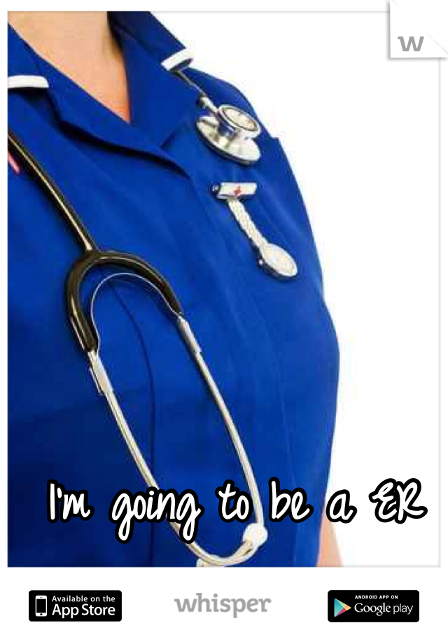 I'm going to be a ER nurse