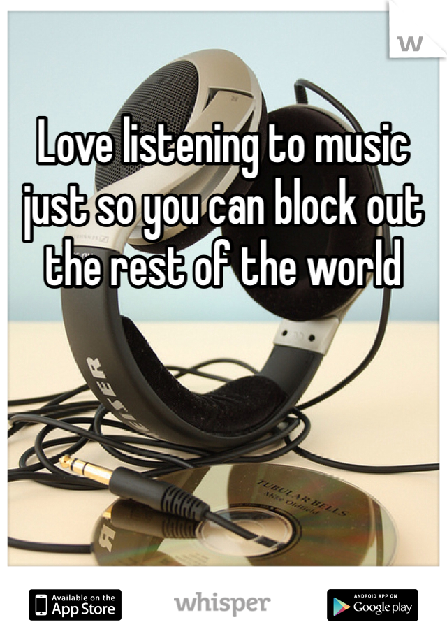Love listening to music just so you can block out the rest of the world