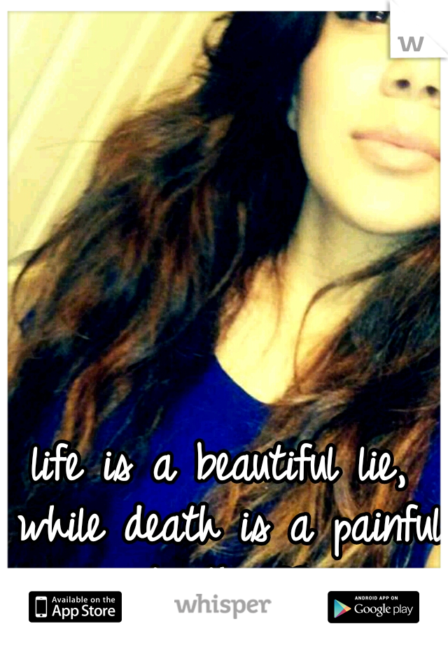life is a beautiful lie, while death is a painful truth. ♥