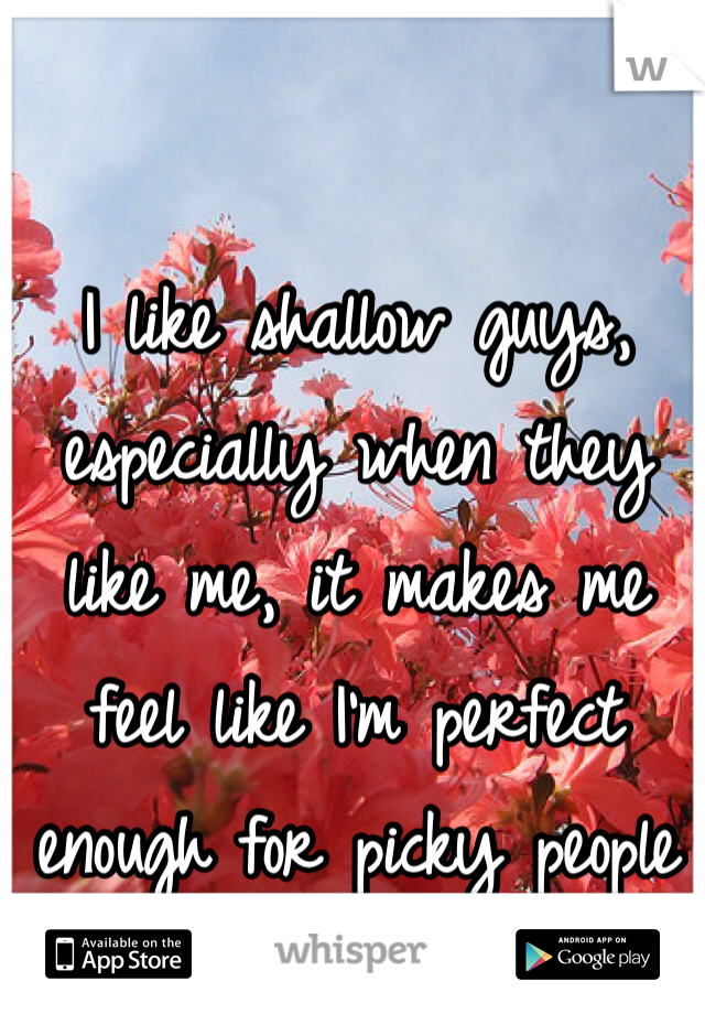 I like shallow guys, especially when they like me, it makes me feel like I'm perfect enough for picky people