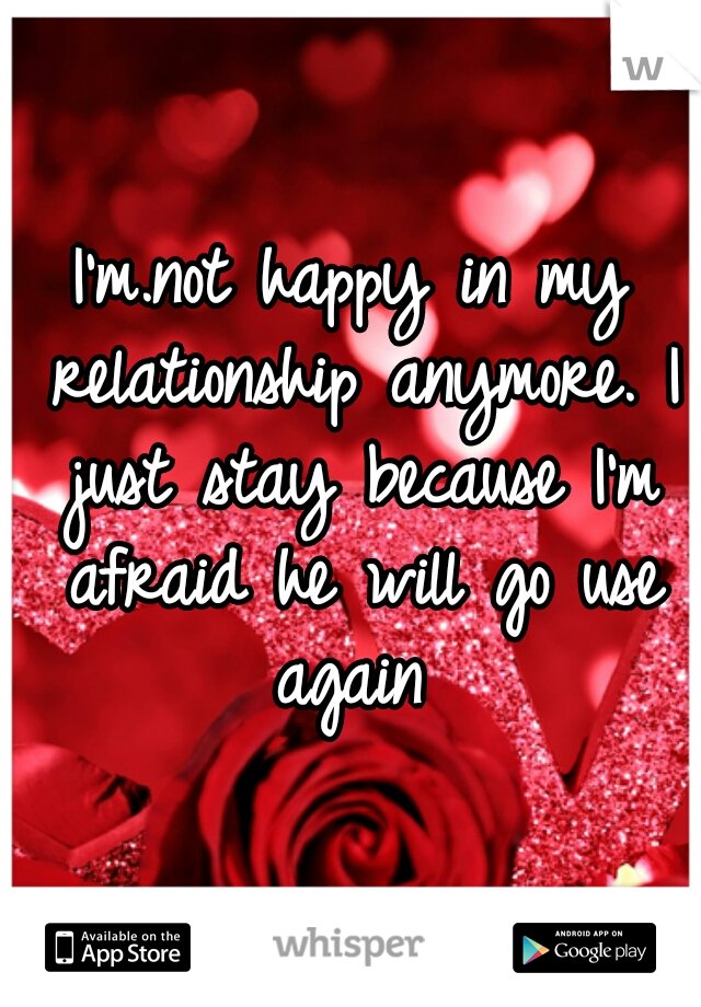 I'm.not happy in my relationship anymore. I just stay because I'm afraid he will go use again