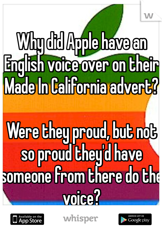 Why did Apple have an English voice over on their Made In California advert?  Were they proud, but not so proud they'd have someone from there do the voice?