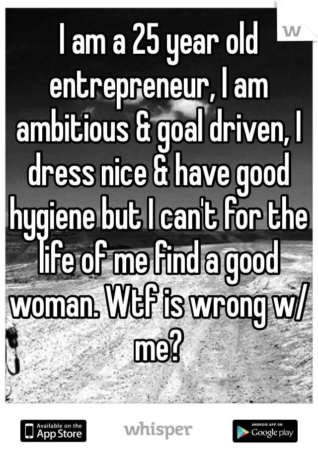 I am a 25 year old entrepreneur, I am ambitious & goal driven, I dress nice & have good hygiene but I can't for the life of me find a good woman. Wtf is wrong w/ me?