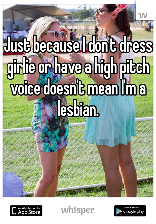 Just because I don't dress girlie or have a high pitch voice doesn't mean I'm a lesbian.