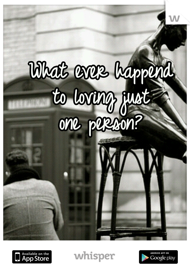 What ever happend to loving just one person?