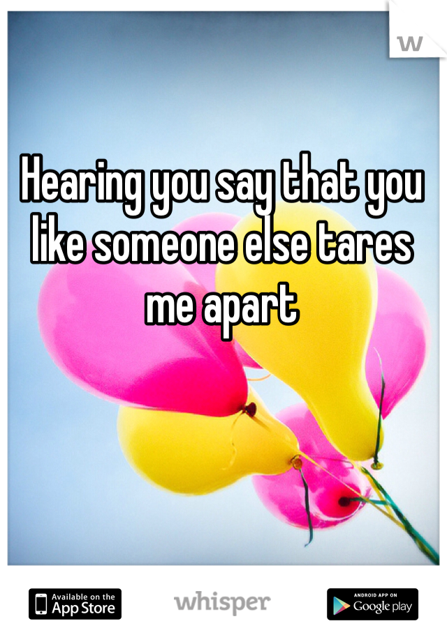 Hearing you say that you like someone else tares me apart