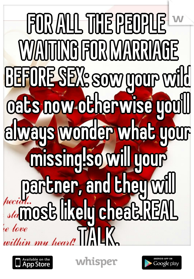 FOR ALL THE PEOPLE WAITING FOR MARRIAGE BEFORE SEX: sow your wild oats now otherwise you'll always wonder what your missing!so will your partner, and they will most likely cheat.REAL TALK.