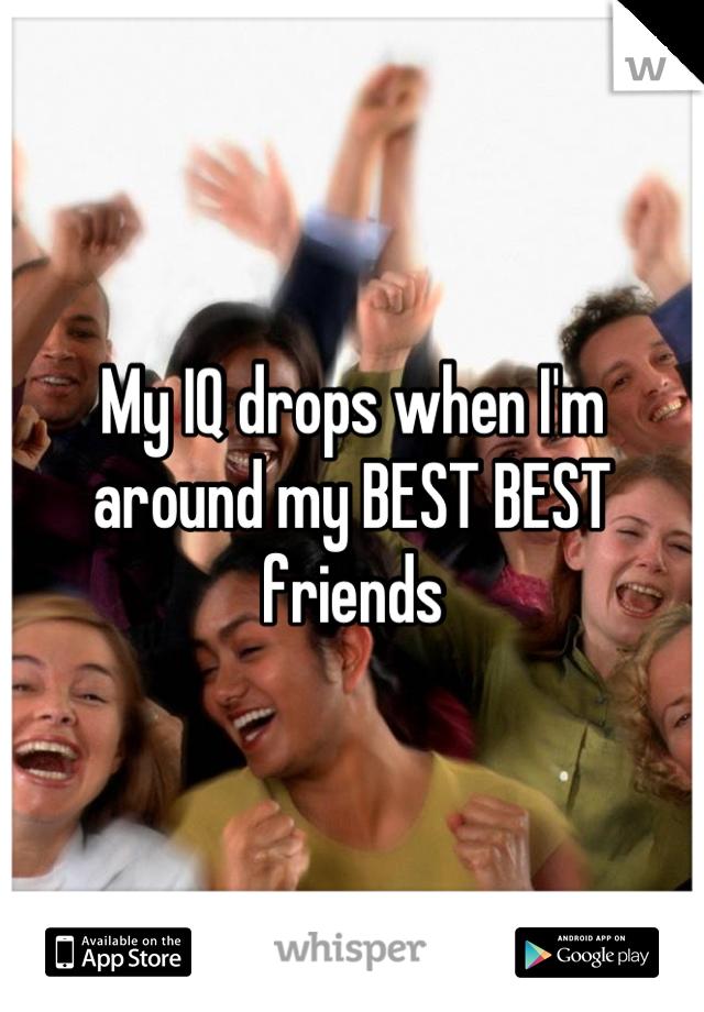 My IQ drops when I'm around my BEST BEST friends