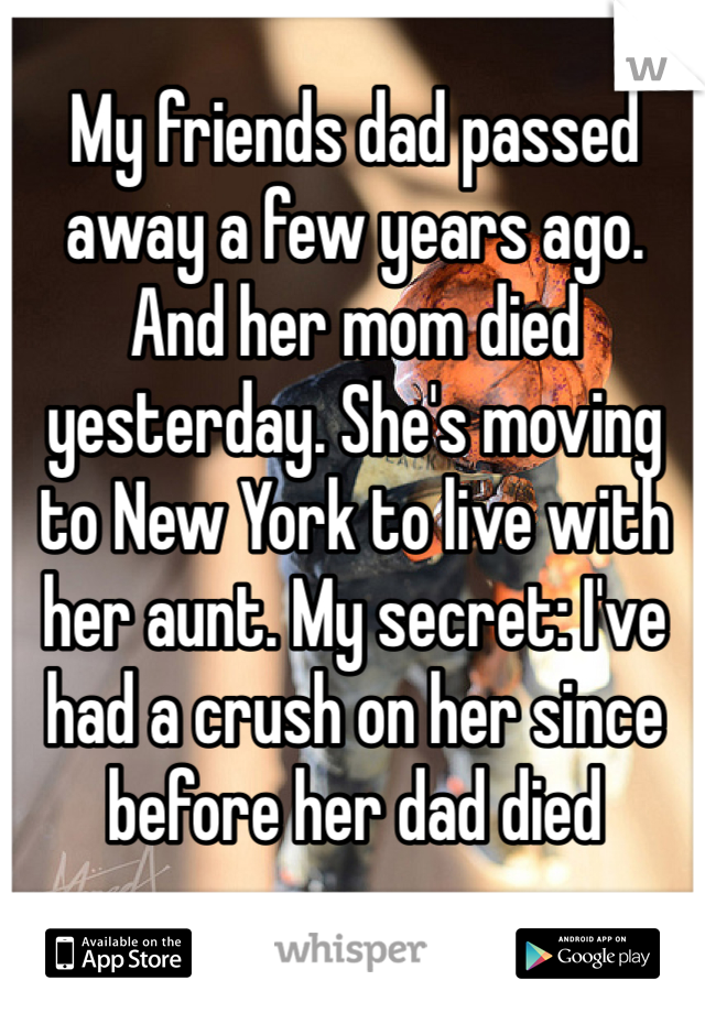 My friends dad passed away a few years ago. And her mom died yesterday. She's moving to New York to live with her aunt. My secret: I've had a crush on her since before her dad died