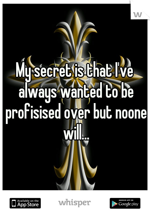 My secret is that I've always wanted to be profisised over but noone will...