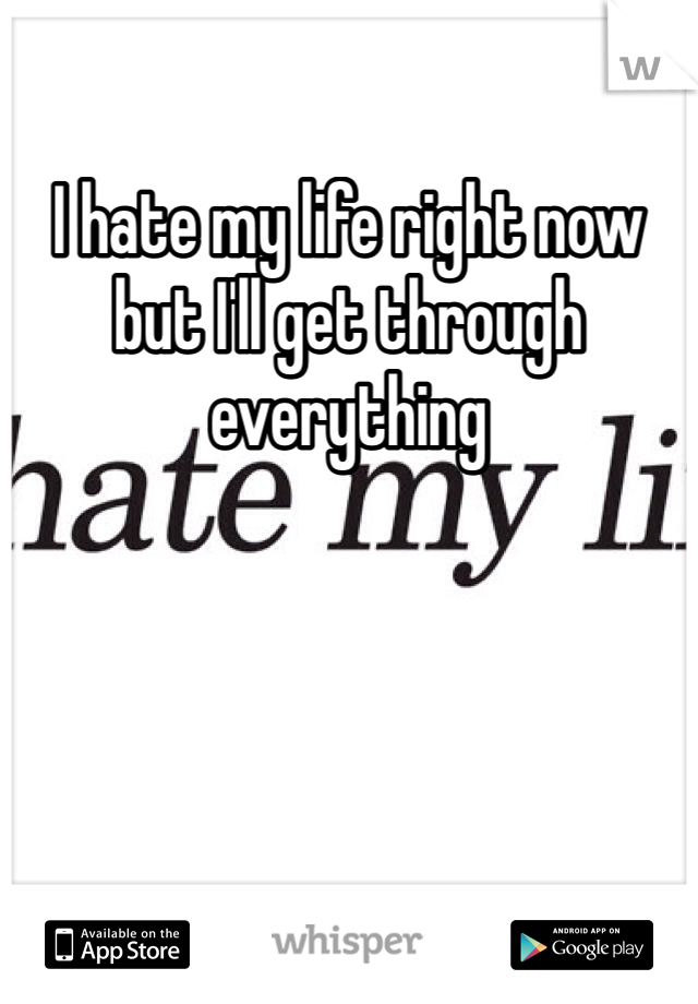 I hate my life right now but I'll get through everything