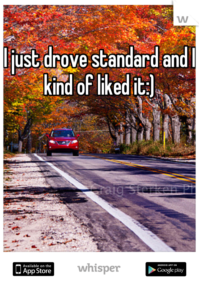 I just drove standard and I kind of liked it:)