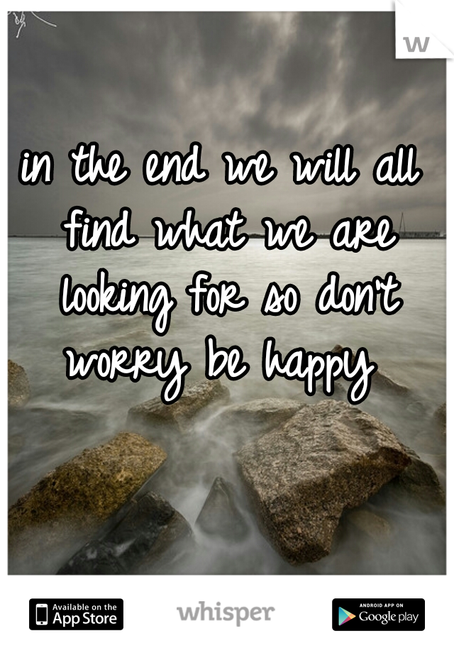 in the end we will all find what we are looking for so don't worry be happy