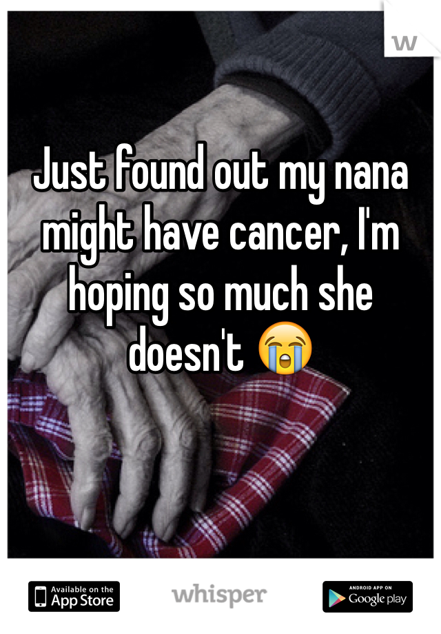 Just found out my nana might have cancer, I'm hoping so much she doesn't 😭
