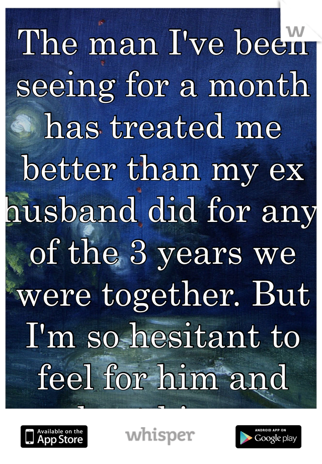 The man I've been seeing for a month has treated me better than my ex husband did for any of the 3 years we were together. But I'm so hesitant to feel for him and hurt him...