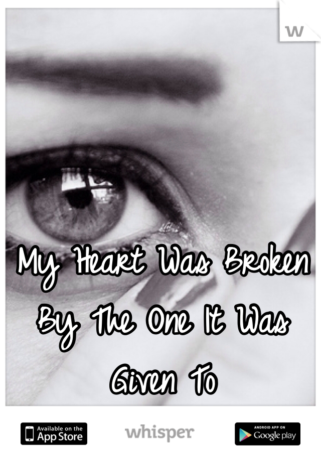 My Heart Was Broken By The One It Was Given To